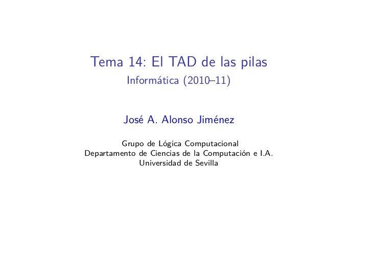 Tema 14: El TAD de las pilas          Informática (2010–11)          José A. Alonso Jiménez        Grupo de Lógica Computa...