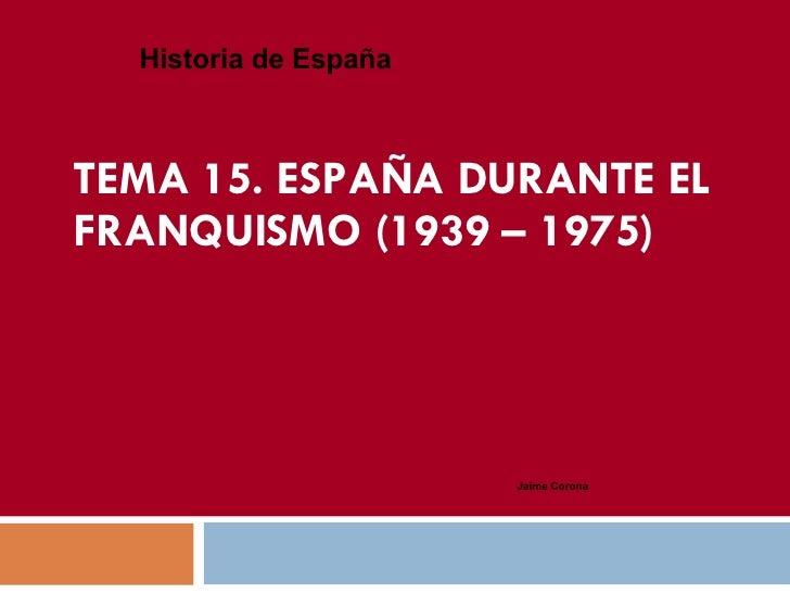 TEMA 15. ESPAÑA DURANTE EL FRANQUISMO (1939 – 1975) Historia de España Jaime Corona