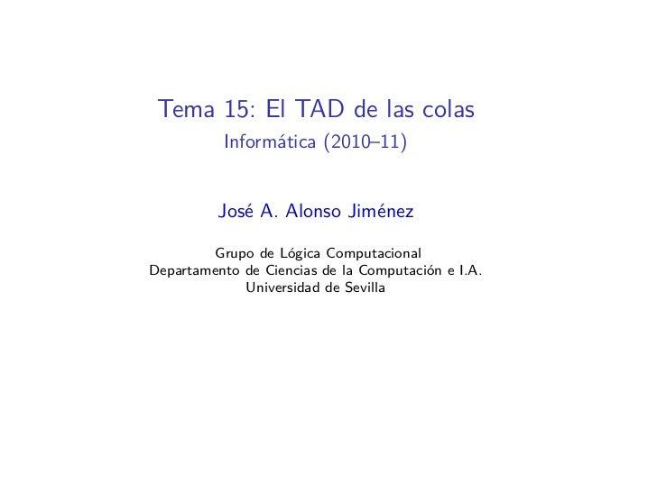 Tema 15: El TAD de las colas          Informática (2010–11)          José A. Alonso Jiménez        Grupo de Lógica Computa...