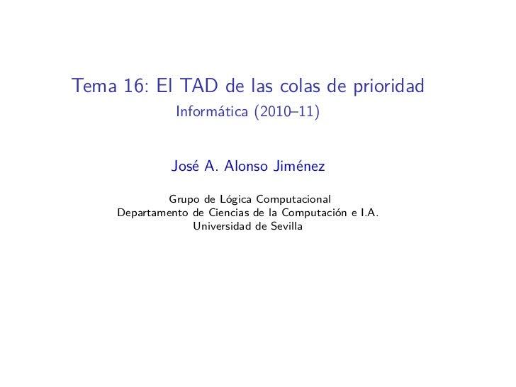 Tema 16: El TAD de las colas de prioridad               Informática (2010–11)               José A. Alonso Jiménez        ...
