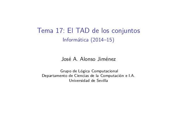 Tema 17: El TAD de los conjuntos Informática (2014–15) José A. Alonso Jiménez Grupo de Lógica Computacional Departamento d...