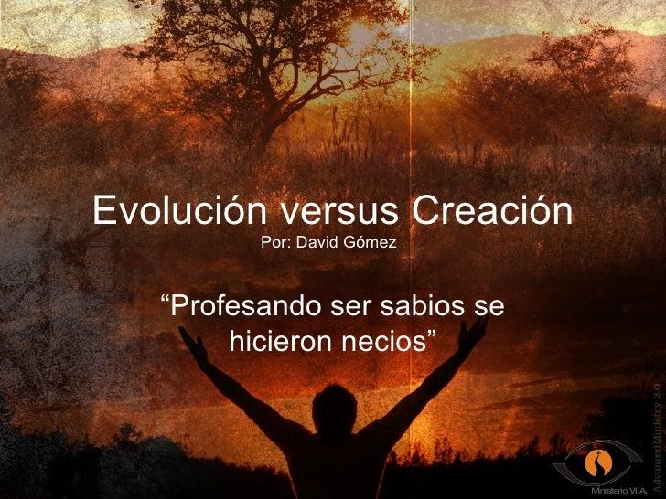 """Evolución versus Creación """" Profesando ser sabios se hicieron necios"""" Por: David Gómez"""