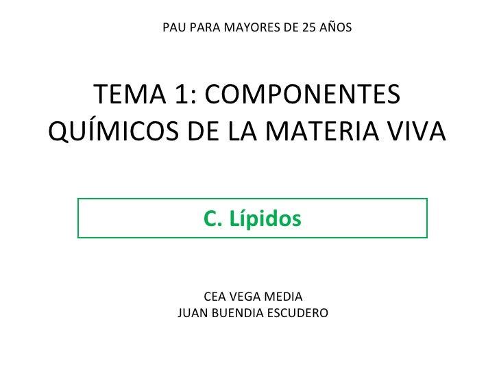 TEMA 1: COMPONENTES QUÍMICOS DE LA MATERIA VIVA C. Lípidos PAU PARA MAYORES DE 25 AÑOS CEA VEGA MEDIA JUAN BUENDIA ESCUDERO
