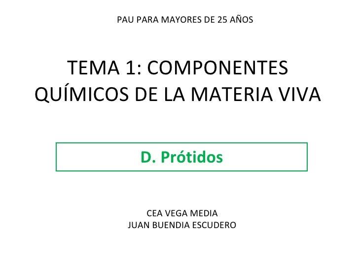 TEMA 1: COMPONENTES QUÍMICOS DE LA MATERIA VIVA D. Prótidos PAU PARA MAYORES DE 25 AÑOS CEA VEGA MEDIA JUAN BUENDIA ESCUDE...