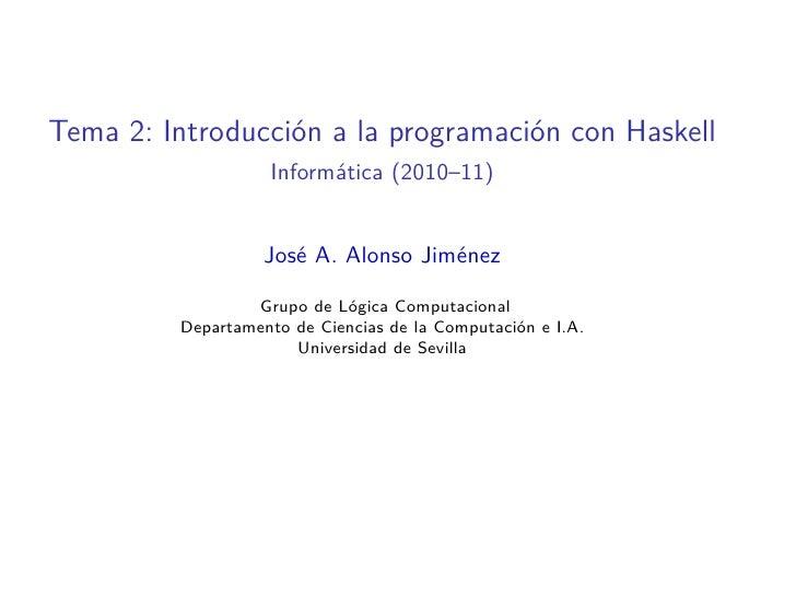 Tema 2: Introducción a la programación con Haskell                    Informática (2010–11)                      José A. A...