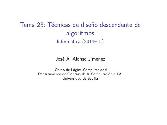 Tema 23: Técnicas de diseño descendente de algoritmos Informática (2014–15) José A. Alonso Jiménez Grupo de Lógica Computa...