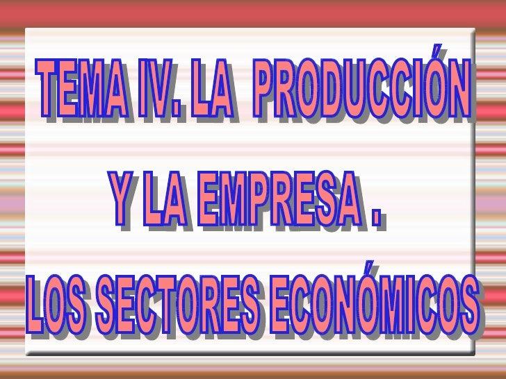 LOS SECTORES ECONÓMICOS TEMA IV. LA  PRODUCCIÓN Y LA EMPRESA .