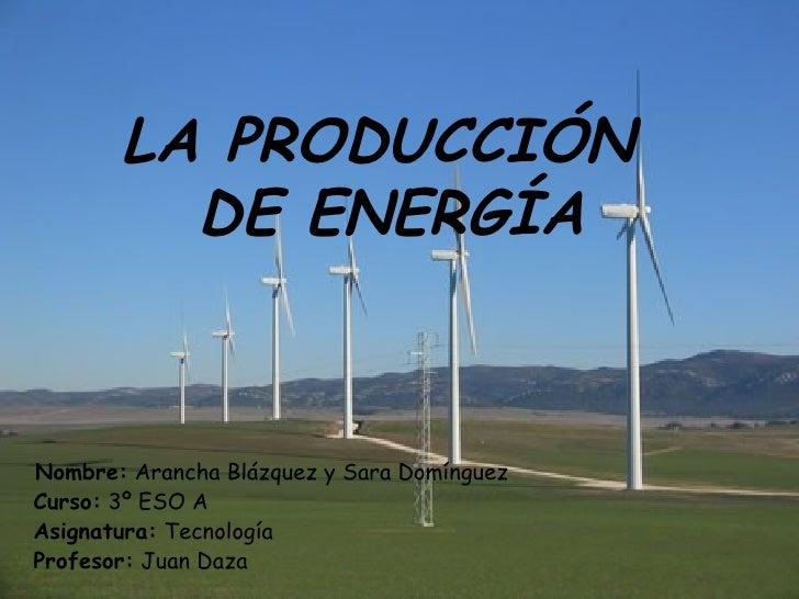 LA PRODUCCIÓN  DE ENERGÍA Nombre:  Arancha Blázquez y Sara Domínguez Curso:  3º ESO A Asignatura:  Tecnología  Profesor:  ...