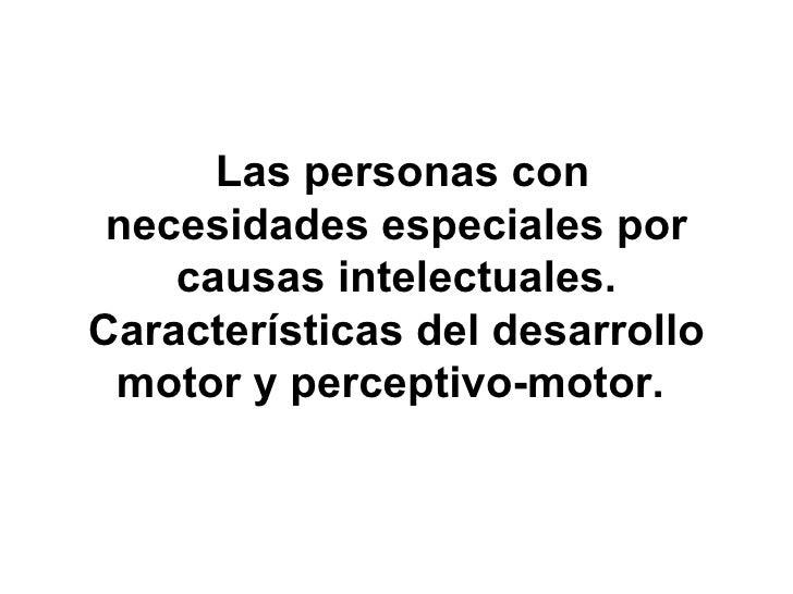 Las personas con necesidades especiales por causas intelectuales. Características del desarrollo motor y perceptivo-moto...