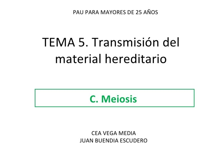 TEMA 5. Transmisión del material hereditario C. Meiosis  PAU PARA MAYORES DE 25 AÑOS CEA VEGA MEDIA JUAN BUENDIA ESCUDERO