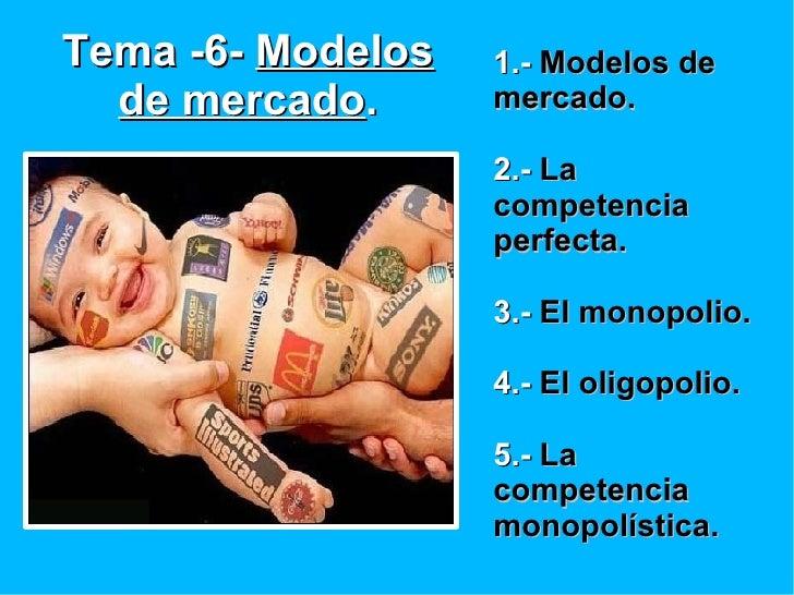 Tema -6-  Modelos de mercado . 1.-  Modelos de mercado. 2.-  La competencia perfecta. 3.-  El monopolio. 4.-  El oligopoli...