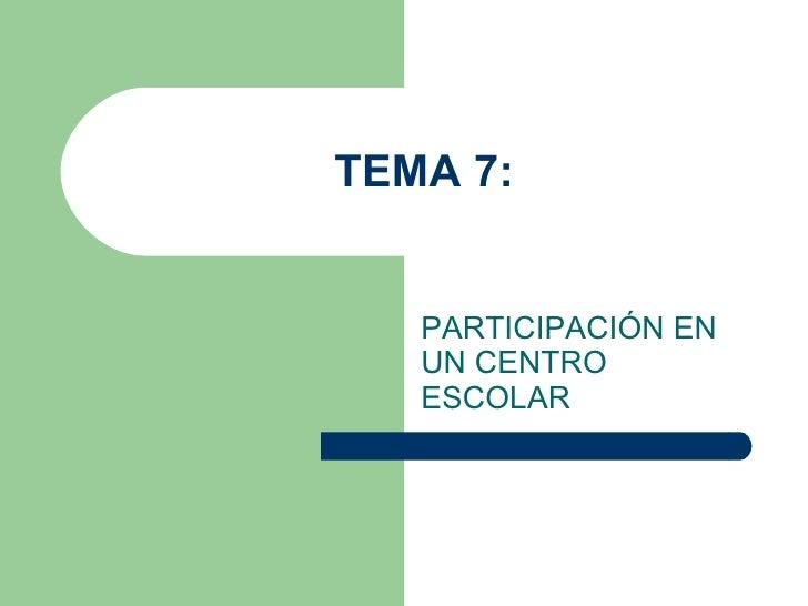 TEMA 7: PARTICIPACIÓN EN UN CENTRO ESCOLAR