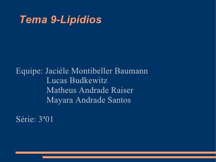 Tema 9-Lipídios  Equipe: Jaciéle Montibeller Baumann Lucas Budkewitz Matheus Andrade Raiser Mayara Andrade Santos Série: 3...