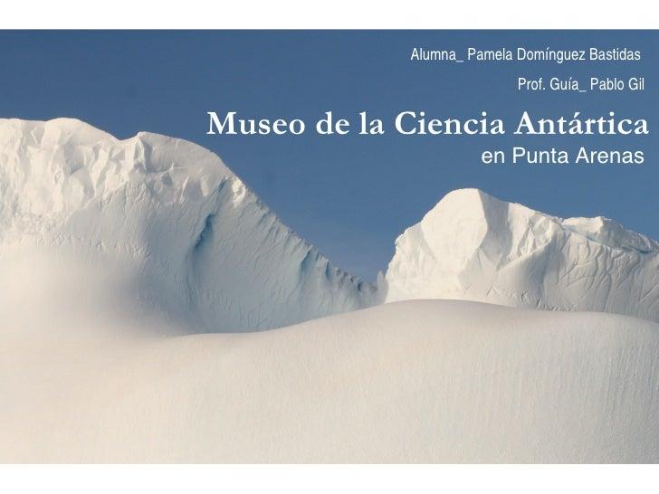 Museo de la Ciencia Antártica  en Punta Arenas Alumna_ Pamela Domínguez Bastidas  Prof. Guía_ Pablo Gil