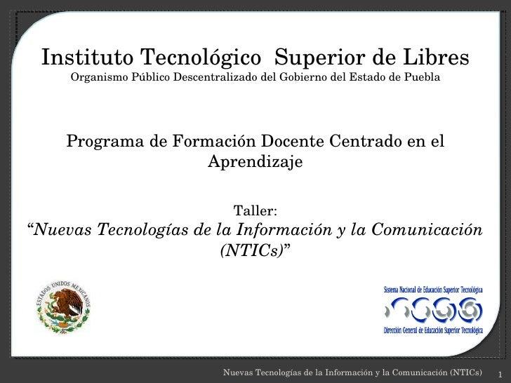 Nuevas Tecnologías de la Información y la Comunicación (NTICs) Instituto Tecnológico  Superior de Libres Organismo Público...