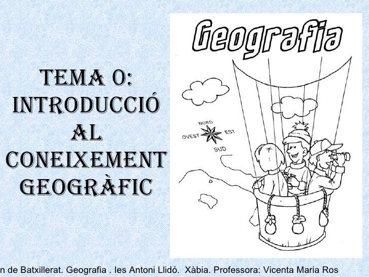TEMA 0: Introducció al coneixement geogràfic 2on de Batxillerat. Geografia . Ies Antoni Llidó.  Xàbia. Professora: Vicenta...