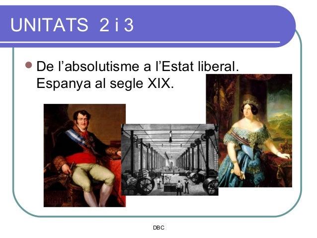 UNITATS 2 i 3  Del'absolutisme a l'Estat liberal.  Espanya al segle XIX.                      DBC
