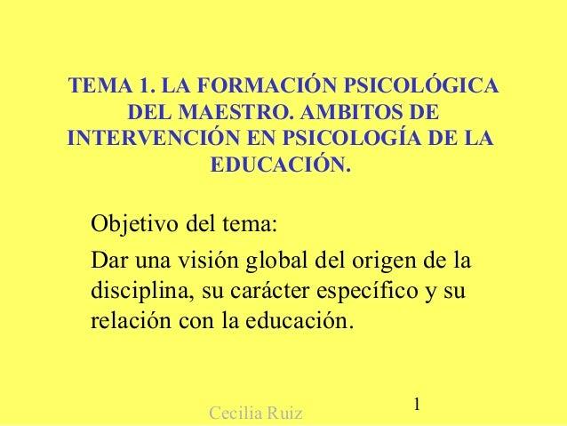 TEMA 1. LA FORMACIÓN PSICOLÓGICA    DEL MAESTRO. AMBITOS DEINTERVENCIÓN EN PSICOLOGÍA DE LA            EDUCACIÓN. Objetivo...