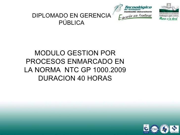 DIPLOMADO EN GERENCIA PÚBLICA MODULO GESTION POR PROCESOS ENMARCADO EN LA NORMA  NTC GP 1000.2009 DURACION 40 HORAS