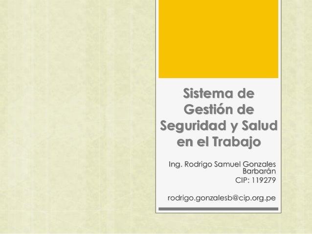 Sistema de Gestión de Seguridad y Salud en el Trabajo Ing. Rodrigo Samuel Gonzales Barbarán CIP: 119279 rodrigo.gonzalesb@...