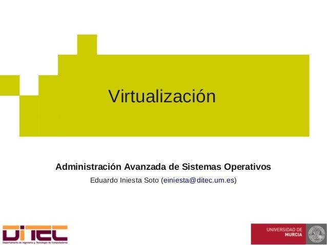 Administración Avanzada de Sistemas Operativos Eduardo Iniesta Soto (einiesta@ditec.um.es) Virtualización