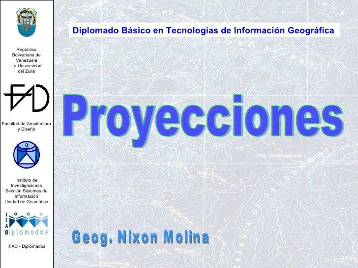 Proyecciones Diplomado Básico en Tecnologías de Información Geográfica   Geog. Nixon Molina República Bolivariana de Venez...