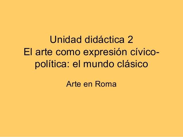 Unidad didáctica 2El arte como expresión cívico-   política: el mundo clásico         Arte en Roma
