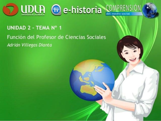 UNIDAD 2 – TEMA Nº 1 Función del Profesor de Ciencias Sociales Adrián Villegas Dianta