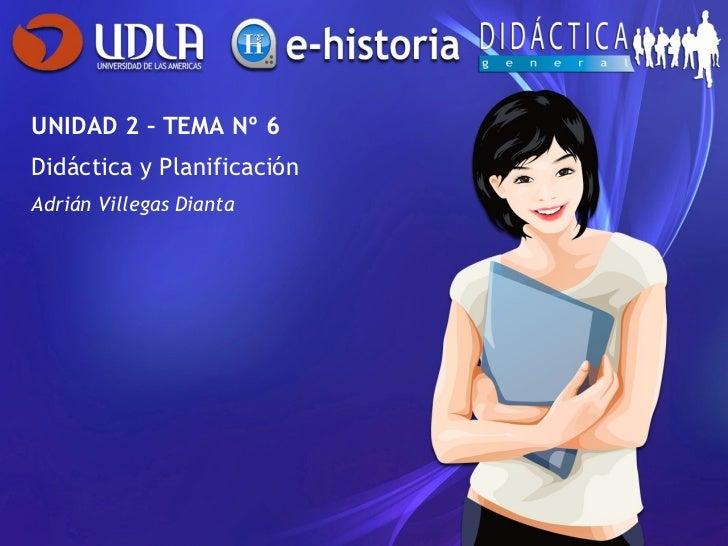UNIDAD 2 – TEMA Nº 6 Didáctica y Planificación Adrián Villegas Dianta
