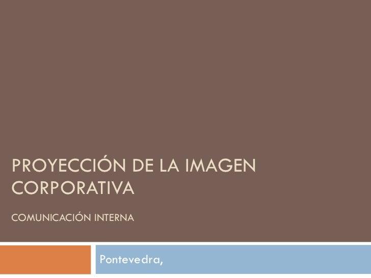 PROYECCIÓN DE LA IMAGEN CORPORATIVA COMUNICACIÓN INTERNA Pontevedra,