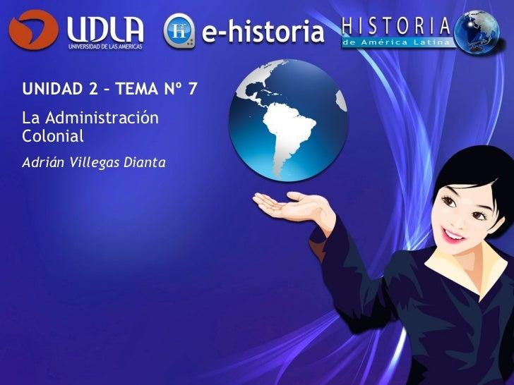 UNIDAD 2 – TEMA Nº 7 La Administración Colonial Adrián Villegas Dianta