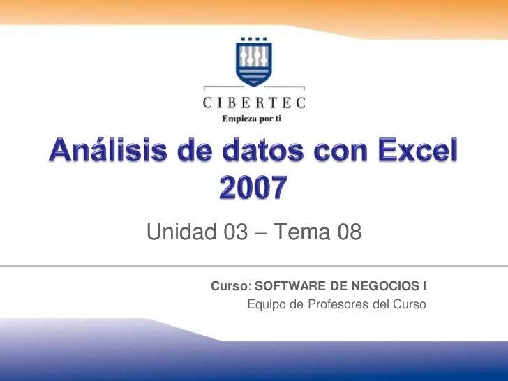 Análisis de datos con Excel 2007<br />Unidad 03 – Tema08<br />Curso: SOFTWARE DE NEGOCIOS I<br />Equipo de Profesores del ...