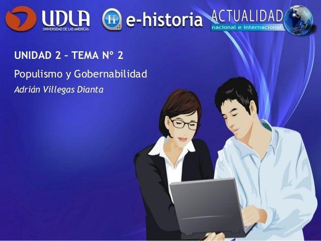 UNIDAD 2 – TEMA Nº 2 Populismo y Gobernabilidad Adrián Villegas Dianta
