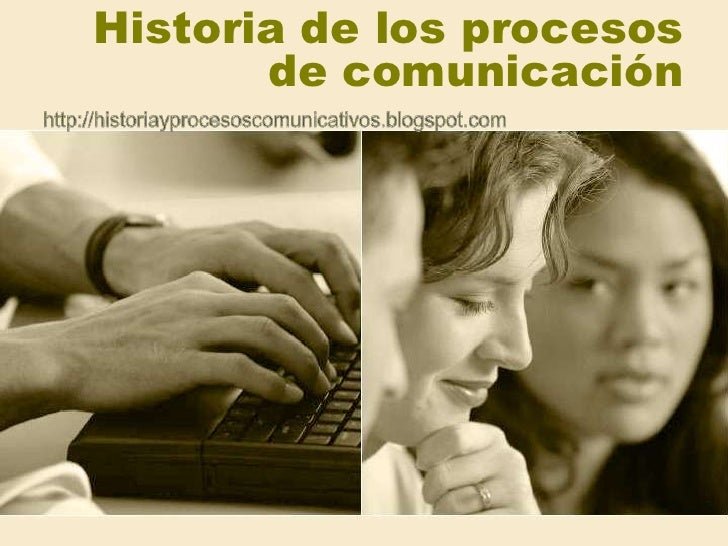 Historia de los procesos de comunicación<br />http://historiayprocesoscomunicativos.blogspot.com<br />