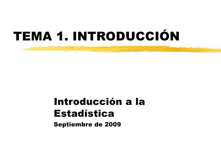 TEMA 1. INTRODUCCIÓN Introducción a la Estadística Septiembre de 2009