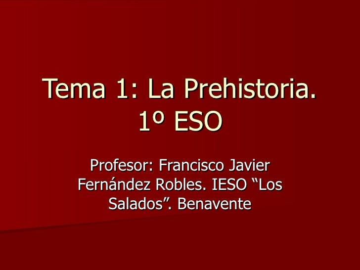 """Tema 1: La Prehistoria. 1º ESO Profesor: Francisco Javier Fernández Robles. IESO """"Los Salados"""". Benavente"""