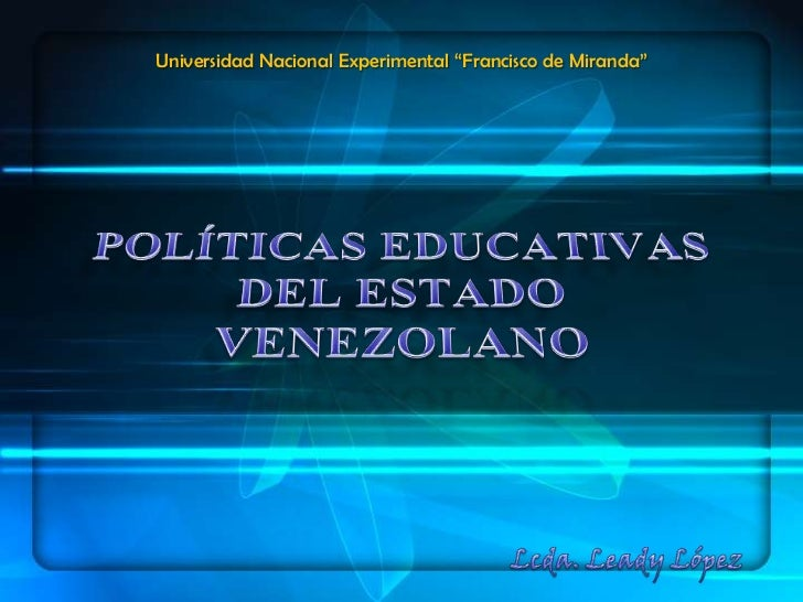 """Universidad Nacional Experimental """"Francisco de Miranda""""<br />POLÍTICAS EDUCATIVAS DEL ESTADO VENEZOLANO<br />Lcda. Leady ..."""