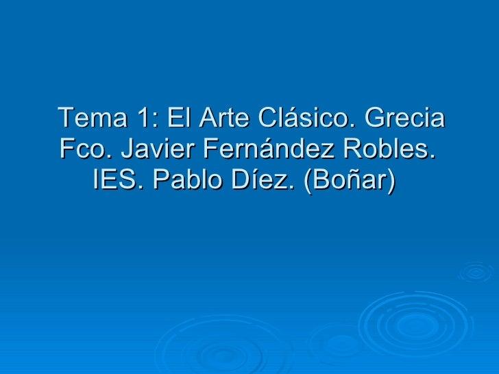 Tema 1: El Arte Clásico. Grecia Fco. Javier Fernández Robles. IES. Pablo Díez. (Boñar)