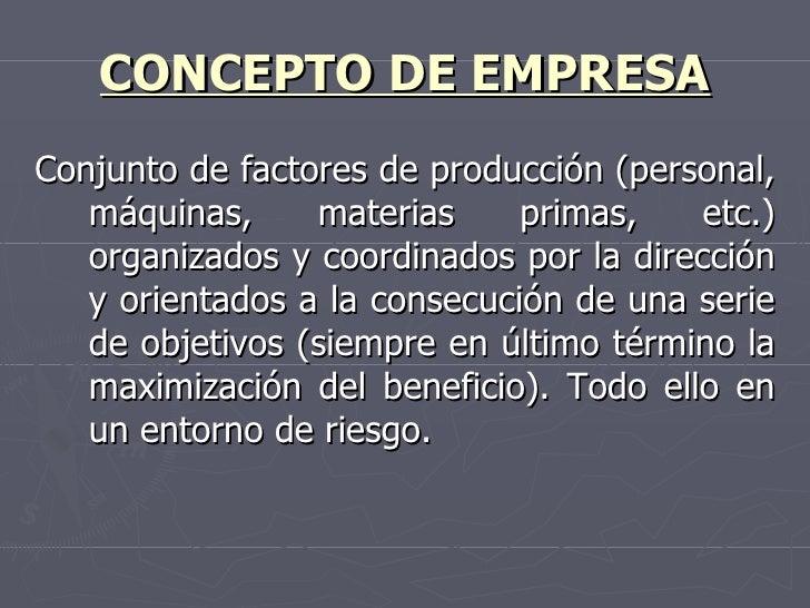 CONCEPTO DE EMPRESA <ul><li>Conjunto de factores de producción (personal, máquinas, materias primas, etc.) organizados y c...