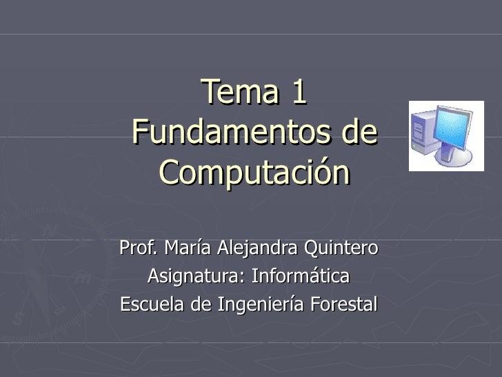 Tema 1 Fundamentos de Computación Prof. María Alejandra Quintero Asignatura: Informática Escuela de Ingeniería Forestal