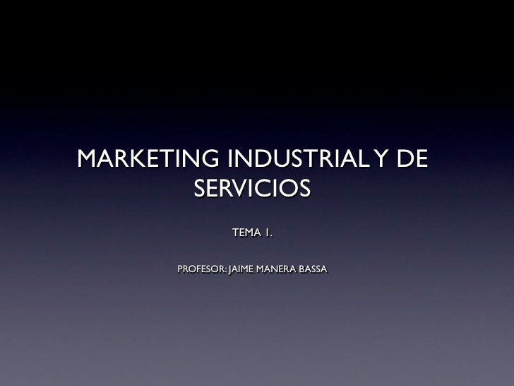 MARKETING INDUSTRIAL Y DE        SERVICIOS                 TEMA 1.       PROFESOR: JAIME MANERA BASSA