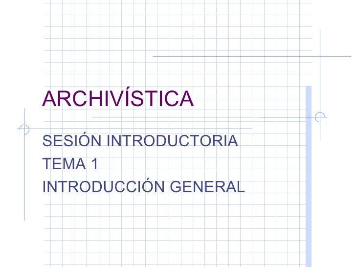 ARCHIVÍSTICASESIÓN INTRODUCTORIATEMA 1INTRODUCCIÓN GENERAL
