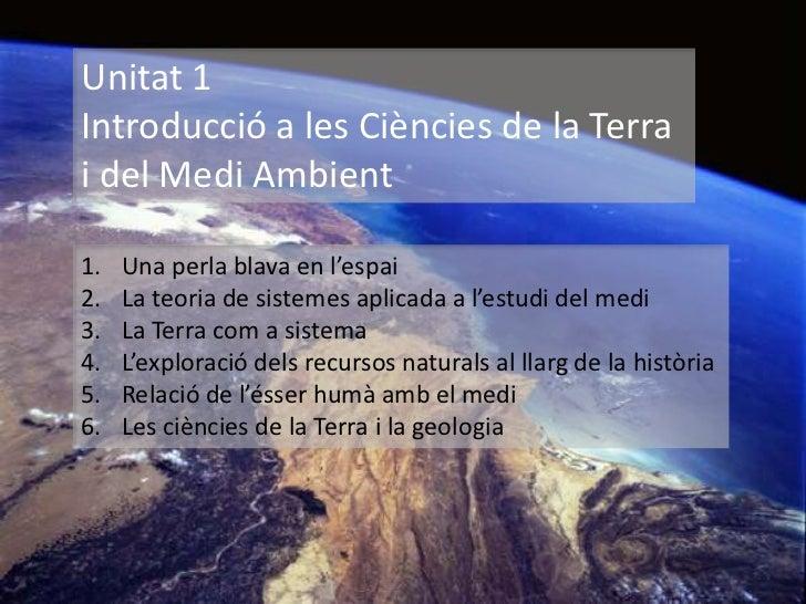 Unitat 1Introducció a les Ciències de la Terrai del Medi Ambient1.   Una perla blava en l'espai2.   La teoria de sistemes ...