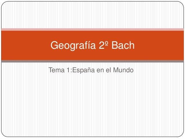 Geografía 2º BachTema 1:España en el Mundo