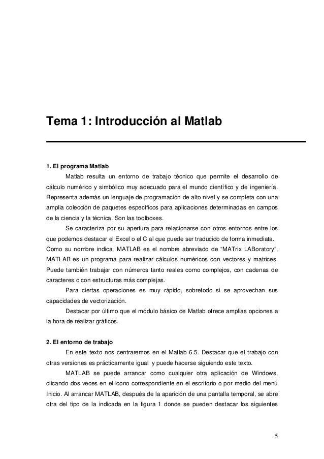5 Tema 1: Introducción al Matlab 1. El programa Matlab Matlab resulta un entorno de trabajo técnico que permite el desarro...
