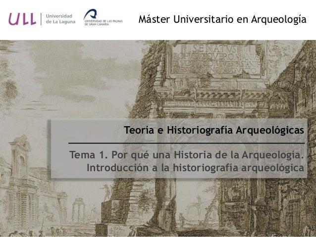 Teoría e Historiografía Arqueológicas Tema 1. Por qué una Historia de la Arqueología. Introducción a la historiografía arq...