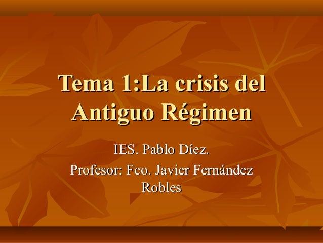 Tema 1:La crisis delTema 1:La crisis del Antiguo RégimenAntiguo Régimen IES. Pablo Díez.IES. Pablo Díez. Profesor: Fco. Ja...