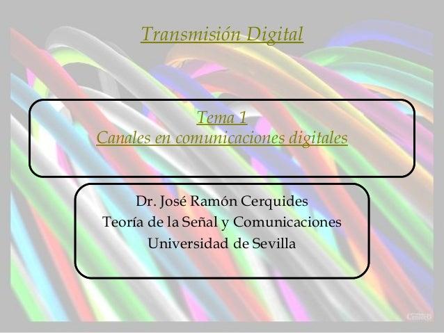 Tema 1Canales en comunicaciones digitalesDr. José Ramón CerquidesTeoría de la Señal y ComunicacionesUniversidad de Sevilla...