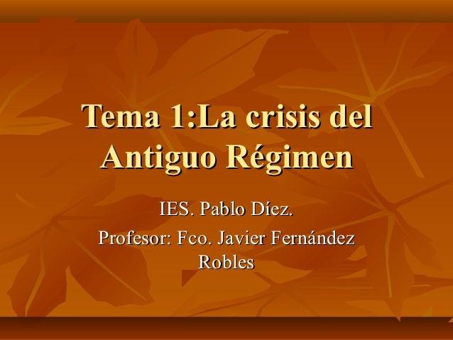 Tema 1:La crisis del Antiguo Régimen        IES. Pablo Díez. Profesor: Fco. Javier Fernández             Robles
