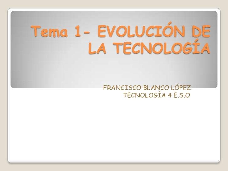 Tema 1- EVOLUCIÓN DE       LA TECNOLOGÍA        FRANCISCO BLANCO LÓPEZ             TECNOLOGÍA 4 E.S.O